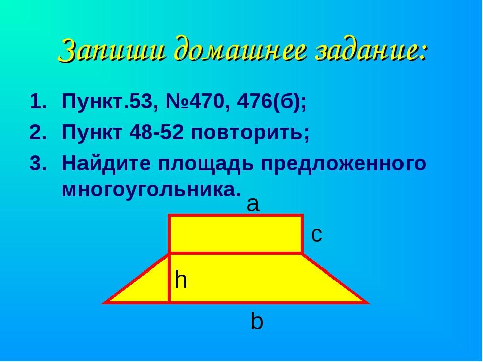 Запиши домашнее задание: Пункт.53, №470, 476(б); Пункт 48-52 повторить; Найди...