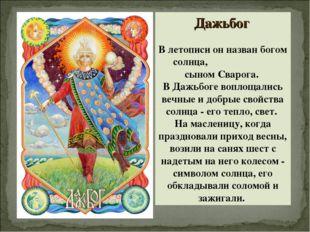 Дажьбог В летописи он назван богом солнца, сыном Сварога. В Дажьбоге воплощал