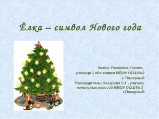 Ёлка – символ Нового года Автор: Яковлева Ксения, ученица 1 «А» класса МБОУ О