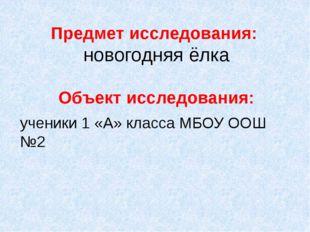 Предмет исследования: новогодняя ёлка Объект исследования: ученики 1 «А» клас
