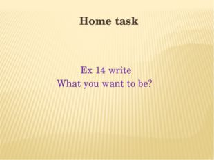 Home task Ex 14 write What you want to be?