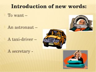 Introduction of new words: To want – An astronaut – A taxi-driver – A secreta