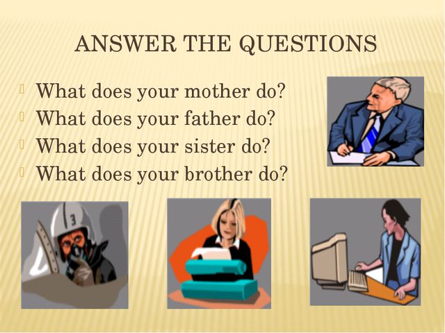 ANSWER THE QUESTIONS What does your mother do? What does your father do? What...