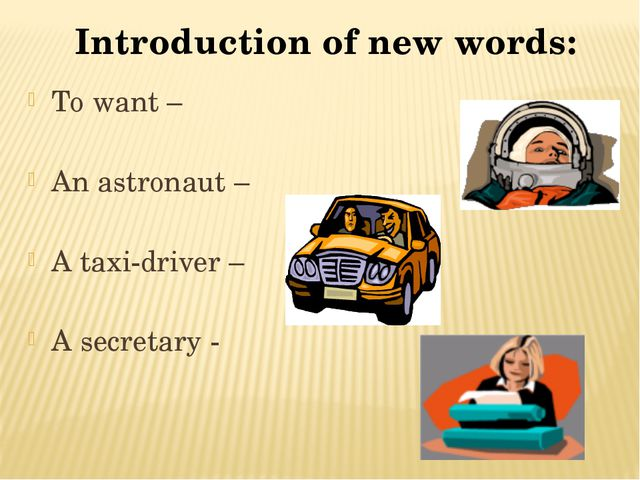 Introduction of new words: To want – An astronaut – A taxi-driver – A secreta...