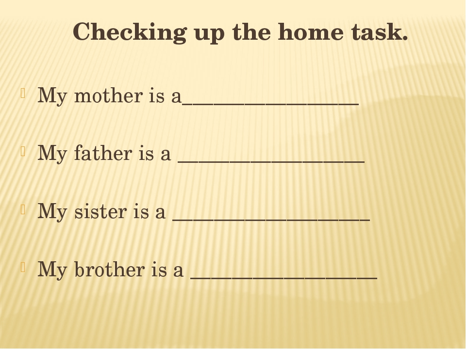 Checking up the home task. My mother is a_________________ My father is a __...