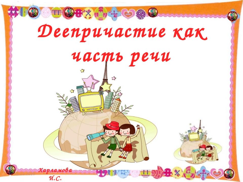 Деепричастие как часть речи Харламова И.С. 01.12.2010 * Харламова И.С.