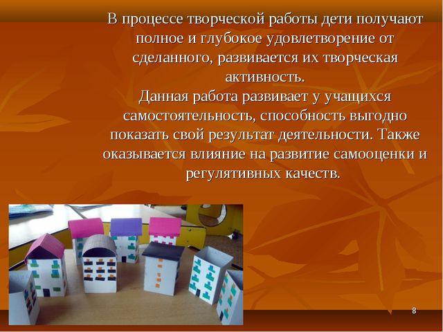 * В процессе творческой работы дети получают полное и глубокое удовлетворение...