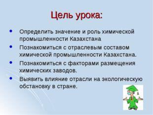 Цель урока: Определить значение и роль химической промышленности Казахстана П