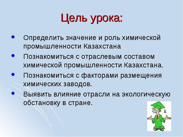 Цель урока: Определить значение и роль химической промышленности Казахстана П...