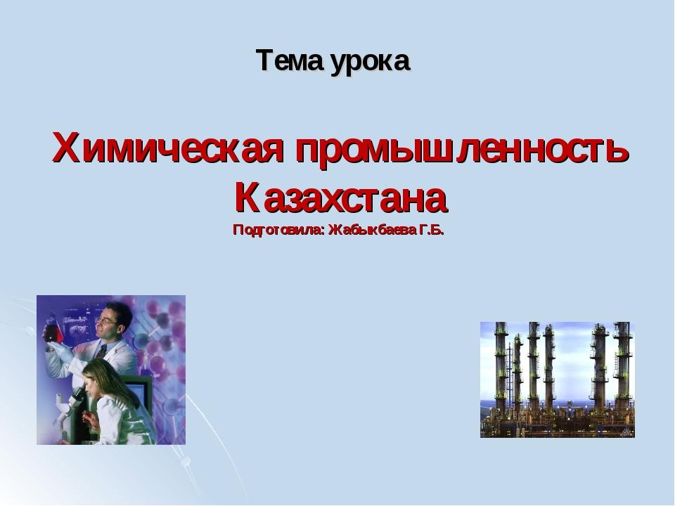 Химическая промышленность Казахстана Подготовила: Жабыкбаева Г.Б. Тема урока