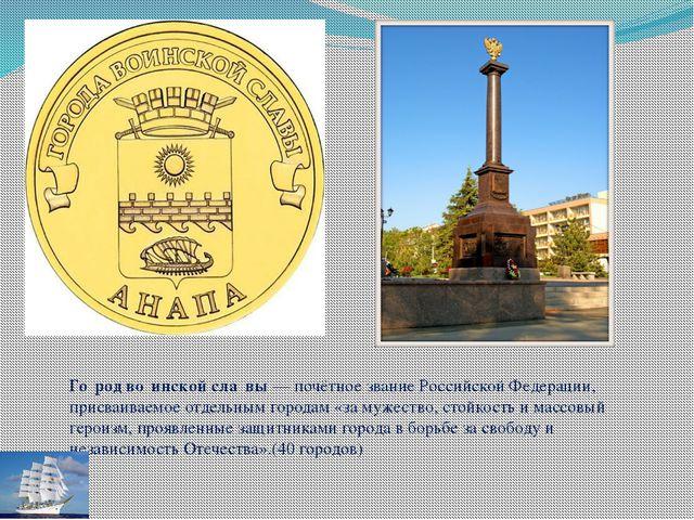 Го́род во́инской сла́вы — почётное звание Российской Федерации, присваиваемое...