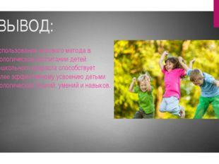 ВЫВОД: использование игрового метода в экологическом воспитании детей дошкол