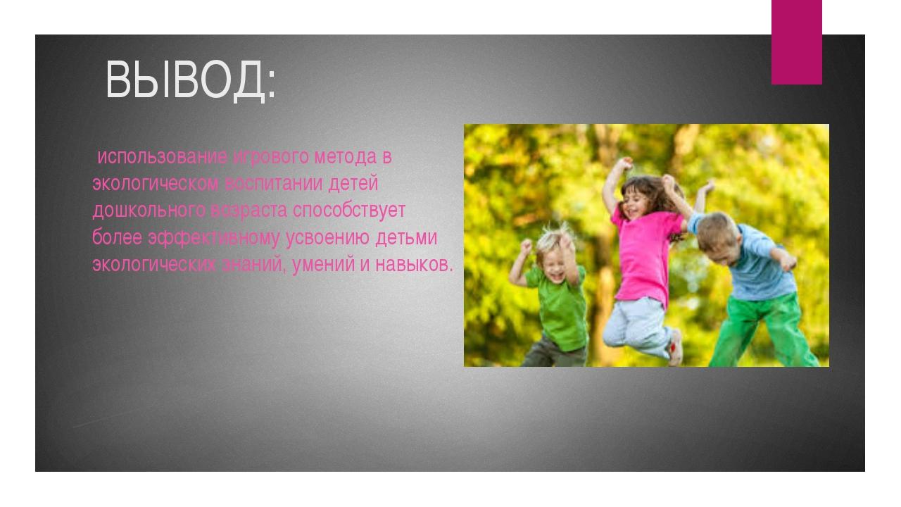 ВЫВОД: использование игрового метода в экологическом воспитании детей дошкол...