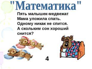 Пять малышек-медвежат Мама уложила спать. Одному никак не спится. А скольким
