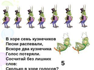В хоре семь кузнечиков Песни распевали, Вскоре два кузнечика Голос потеряли.