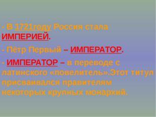 - В 1721году Россия стала ИМПЕРИЕЙ. - Пётр Первый – ИМПЕРАТОР. - ИМПЕРАТОР –