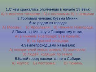 1.С кем сражались ополченцы в начале 18 века: А) с монголо-татарами ; Б) с п