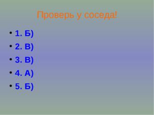 Проверь у соседа! 1. Б) 2. В) 3. В) 4. А) 5. Б)
