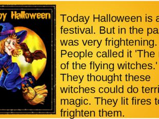 Today Halloween is a fun festival. But in the past it was very frightening. P