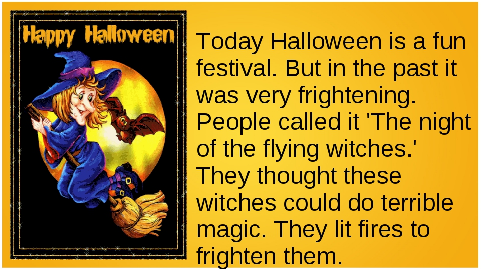 Today Halloween is a fun festival. But in the past it was very frightening. P...