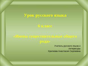 Урок русского языка 6 класс «Имена существительные общего рода» Учитель русс