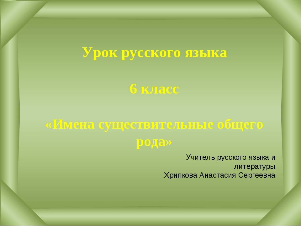 Урок русского языка 6 класс «Имена существительные общего рода» Учитель русс...