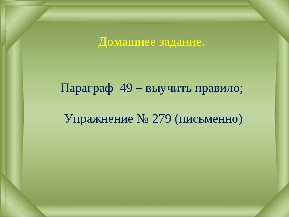 Домашнее задание. Параграф 49 – выучить правило; Упражнение № 279 (письменно)