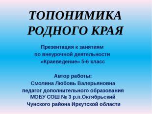 ТОПОНИМИКА РОДНОГО КРАЯ Презентация к занятиям по внеурочной деятельности «Кр