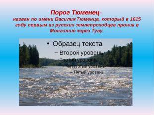Порог Тюменец- назван по имени Василия Тюменца, который в 1615 году первым из
