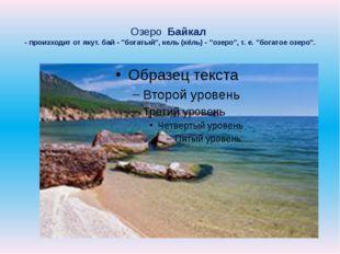 "Озеро Байкал - произходит от якут. бай - ""богатый"", кель (кёль) - ""озеро"", т."