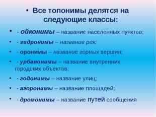 Все топонимы делятся на следующие классы: - ойконимы – название населенных п