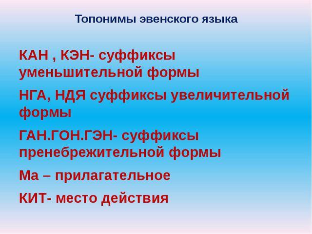 Топонимы эвенского языка КАН , КЭН- суффиксы уменьшительной формы НГА, НДЯ су...