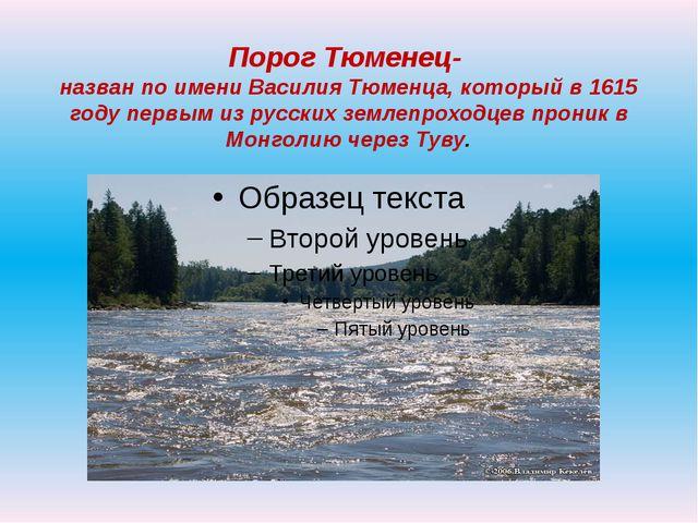 Порог Тюменец- назван по имени Василия Тюменца, который в 1615 году первым из...