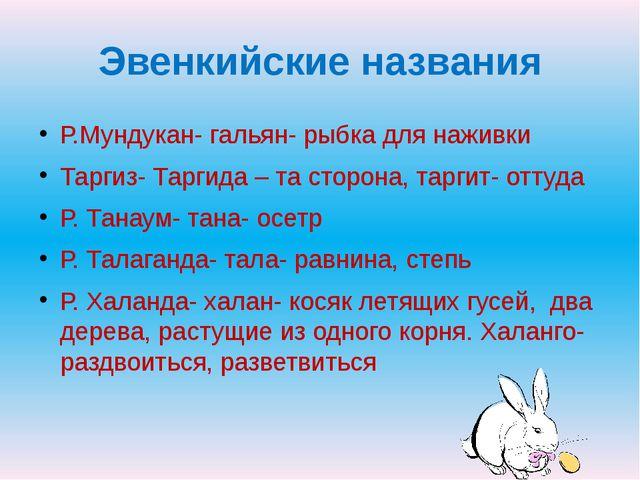 Эвенкийские названия Р.Мундукан- гальян- рыбка для наживки Таргиз- Таргида –...