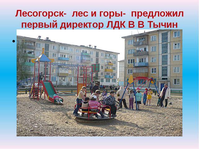 Лесогорск- лес и горы- предложил первый директор ЛДК В В Тычин с