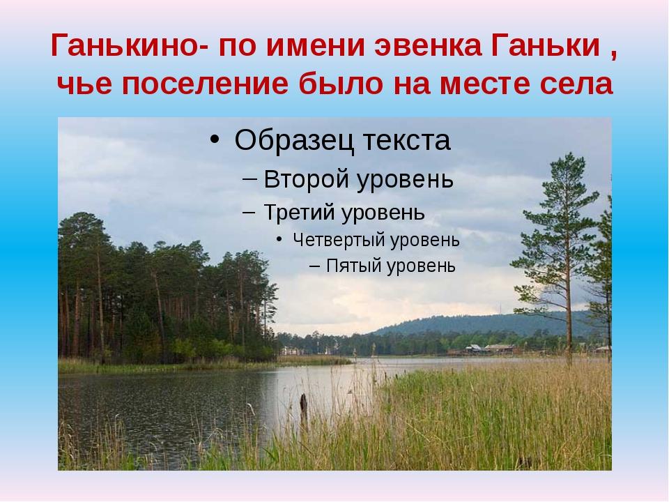 Ганькино- по имени эвенка Ганьки , чье поселение было на месте села