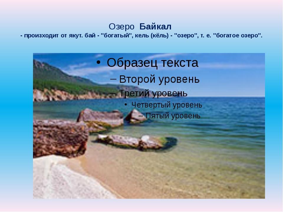"Озеро Байкал - произходит от якут. бай - ""богатый"", кель (кёль) - ""озеро"", т...."