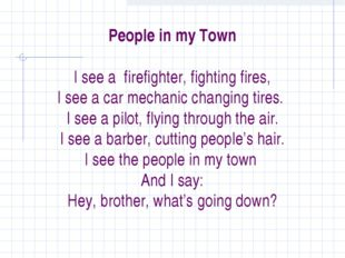 People in my Town I see a firefighter, fighting fires, I see a car mechanic