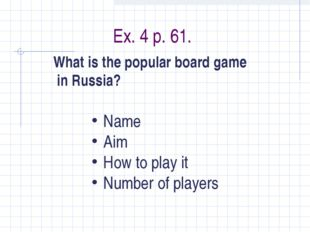 Ex. 4 p. 61. What is the popular board game in Russia? Name Aim How to play i