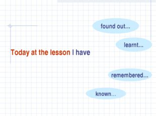 Today at the lesson I have found out… learnt… remembered… known…
