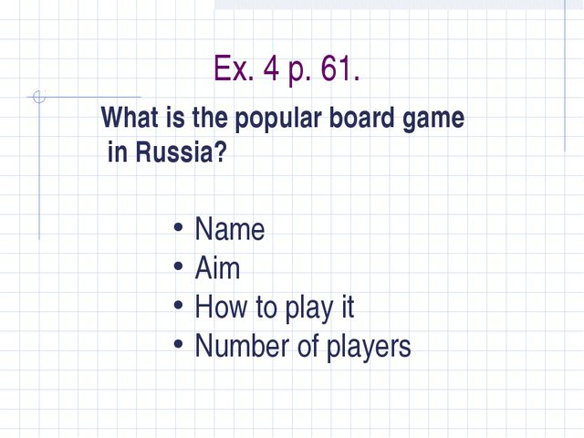 Ex. 4 p. 61. What is the popular board game in Russia? Name Aim How to play i...