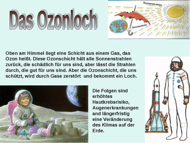 Oben am Himmel liegt eine Schicht aus einem Gas, das Ozon heißt. Diese Ozonsc...