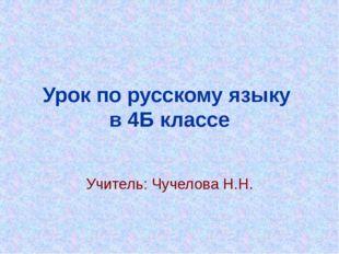 Урок по русскому языку в 4Б классе Учитель: Чучелова Н.Н.