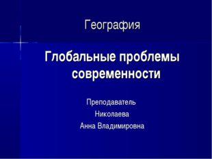 География Глобальные проблемы современности Преподаватель Николаева Анна Влад