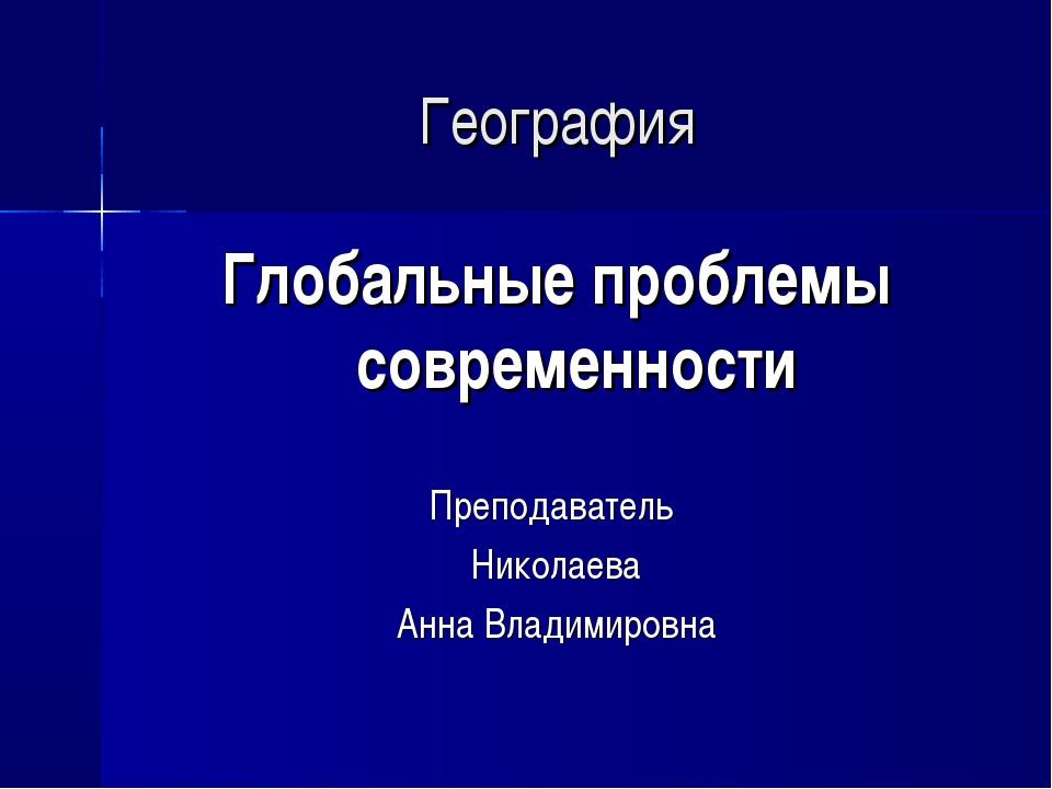 География Глобальные проблемы современности Преподаватель Николаева Анна Влад...