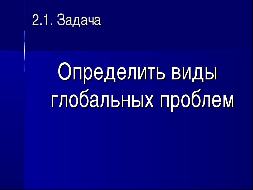 2.1. Задача Определить виды глобальных проблем