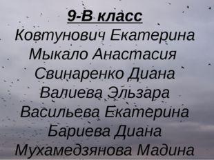 9-В класс Ковтунович Екатерина Мыкало Анастасия Свинаренко Диана Валиева Эльз