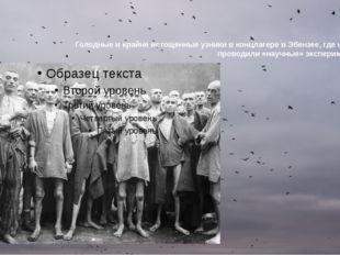 Голодные и крайне истощенные узники в концлагере в Эбензее, где немцы проводи