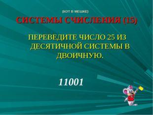 (КОТ В МЕШКЕ) СИСТЕМЫ СЧИСЛЕНИЯ (15) ПЕРЕВЕДИТЕ ЧИСЛО 25 ИЗ ДЕСЯТИЧНОЙ СИСТЕМ