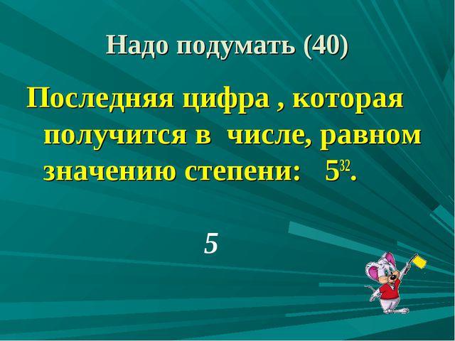 Последняя цифра , которая получится в числе, равном значению степени: 532. 5...